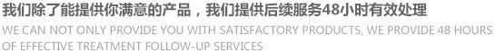 我们除了哪呢过提供你满意的产品,我们提供后续服务48小时有效处理